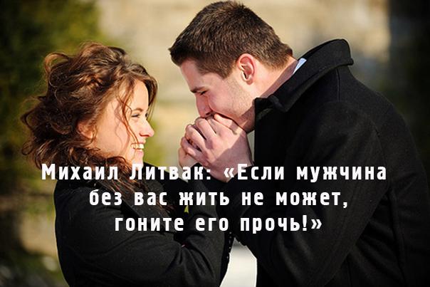 Михаил Литвак: «Если мужчина без вас жить не может, гоните его прочь!»