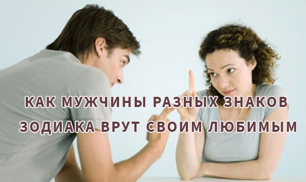 Как и о чем мужчины разных знаков зодиака врут своим любимым